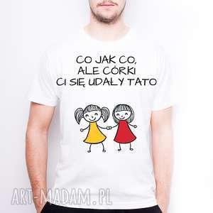Koszulka męska co jak ale córki ci się udały tato koszulki